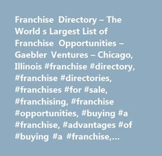 Franchise Directory – The World s Largest List of Franchise Opportunities – Gaebler Ventures – Chicago, Illinois #franchise #directory, #franchise #directories, #franchises #for #sale, #franchising, #franchise #opportunities, #buying #a #franchise, #advantages #of #buying #a #franchise, #disadvantage #of #buying #a #franchise, #startup #basics, #starting #a #business, #gaebler #ventures, #ken #gaebler, #venture #capitalists, #stakeholders, #portfolio #companies, #venture #capital, #private…
