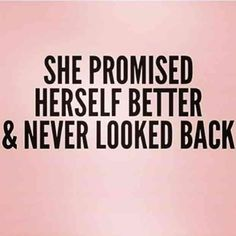 """She promised herself better & never looked back."""