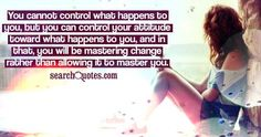 You cannot control what happens to you, but you can control your attitude toward what happens to you, and in that, you will be mastering change rather than allowing it to master you. Brian Tracy, What Happened To You, Heavenly Father, Amazing Quotes, Quote Of The Day, Quotations, Attitude, Change, Shit Happens