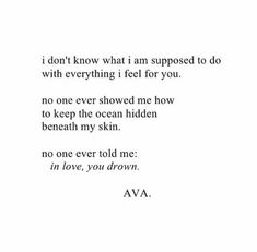 I don't know what I am supposed to do with everything I feel for you.  No one ever showed me how to keep the ocean hidden beneath my skin. No one ever told me: in love, you drown.  AVA