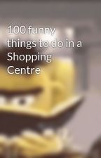 100 funny things to do in a Shopping Centre by Rachtheawesome