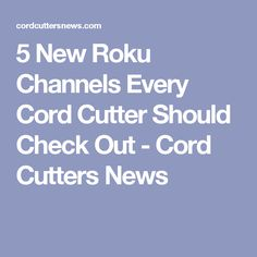 5 New Roku Channels Every Cord Cutter Should Check Out - Cord Cutters News
