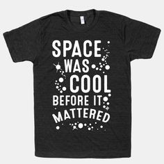 The big bad outer space is a pretty awesome dude. He's cool now, but he was even cooler before he mattered. (Maybe space is the master of puns too)  Make your science appreciating friends laugh with... | Beautiful Designs on Graphic Tees, Tanks and Long Sleeve Shirts with New Items Every Day. Satisfaction Guaranteed. Easy Returns.