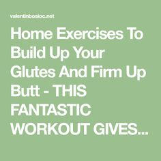 Home Exercises To Build Up Your Glutes And Firm Up Butt - THIS FANTASTIC WORKOUT GIVES YOU AMAZING RESULTS