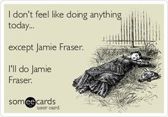 I don't feel like doing anything today... except Jamie Fraser. I'll do Jamie Fraser. | Confession Ecard