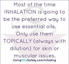Most of the time INHALATION is going to be the preferred way to use essential oils.  Only use them TOPICALLY (always with dilution) for skin or muscular issues. Read more ---> http://www.usingeossafely.com/inhaling