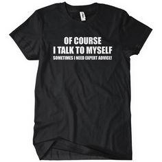 Of Course I Talk To Myself Sometimes I Need Expert Advice T-Shirt | TextualTees.com