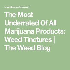 The Most Underrated Of All Marijuana Products: Weed Tinctures | The Weed Blog