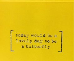 to be a butterfly would be the lovliest