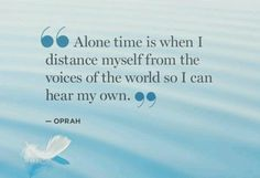 """Alone time is when I distance myself from the voices of the world so I can hear my own."" Oprah"