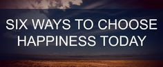 Choosing happiness is simple, but takes energy and attention. Here are six ways to choose happiness today.