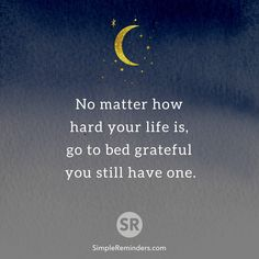 No matter how hard your life is, go to bed grateful you still have one.