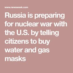 Russia is preparing for nuclear war with the U.S. by telling citizens to buy water and gas masks