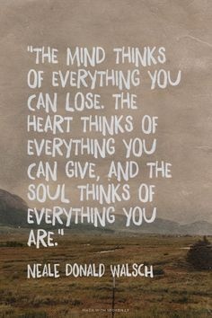 """The mind thinks of everything you can lose. The heart thinks of everything you can give, and the soul thinks of everything you are.""  - Neale Donald Walsch 