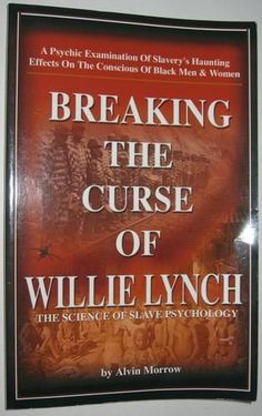 Breaking the Curse of Willie Lynch: The Science Of Slave Psychology: Alvin Morrow: About time, Breaking The Curse Of Willie Lynch is a book long overdue! The depth of this man Alvin Morrow's understanding on how the infamous Willie Lynch Sla