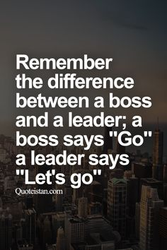 """Remember the difference between a boss and a #leader; a boss says """"Go"""" a leader…"""
