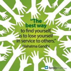 The best way to find yourself is to lose yourself in service to others.
