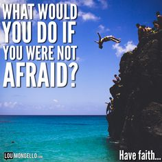 What would you do if you were not afraid? Have faith…