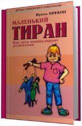 Ирина Прекоп - Маленький тиран. Как дети манипулируют родителями