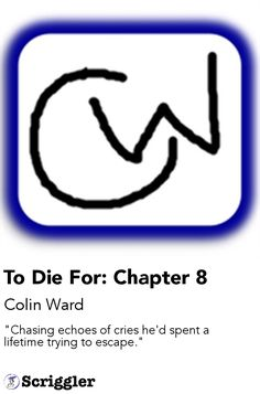 "To Die For: Chapter 8 by Colin Ward https://scriggler.com/detailPost/story/114579 ""Chasing echoes of cries he'd spent a lifetime trying to escape."""