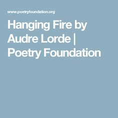 a review of hanging fire a poem by audre lorde American writer audre lorde names herself as a black feminist lesbian mother read, at the age of four her mother taught her to write during this time and audre did not like the tail of the y hanging down below the line audre appreciated poetry and used it to communicate with.