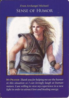 Good Morning Everyone ~ Card of the Day comes from Archangel Michael Oracle Cards by Doreen Virtue ~ Sense Of Humour ~ Sometimes things can be taken out of context, sometimes we are tired and unable to see the funny side, and sometimes we are feeling very sensitive to comments. Archangel Michael is asking you to lighten up a little, Heaven does not want you to be unhappy, God and The Universe want you to enjoy your life. Sometimes we have to be serious, work…paying the ...