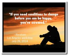 If you need conditions to change before you can be happy, you're screwed. Abraham-Hicks Quotes (AHQ2843) #workshop