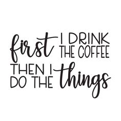 First I drink the coffee SVG cut file coffee cut file coffee addict coffee lover coffee life co