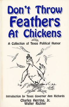 """Don't Throw Feathers at Chickens: A Collection of Texas Political Humor, by Charles Herring, Jr. and Walter Richter; introduction by Ann Richards (1992). """"The authors … have rounded up a generous collection of stories, one-liners, and anecdotes that all really happened in the Texas political scene."""" (Website)"""