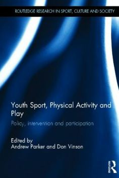 Youth Sport, Physical Activity and Play: Policy Intervention and Participation - The book covers a range of different sporting and physical activities across an array of social contexts, providing insight into the way in which sport, physical activity and play are interpreted by young people and how these interpretations relate to broader policy objectives set by governments, sporting organisations and other NGOs.