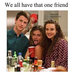 Oh god I think I am that one friend someone help. 13 reasons why meme