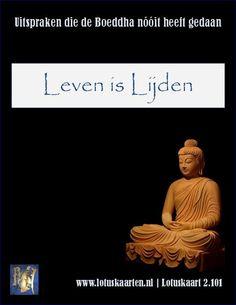 De eerste van de 4 edele waarheden (Samyutta Nikaya, 56.11) is Dhukka - het leven bestaat uit lijden. Vervolgens wordt uitgelegd dat bepaalde aspecten van het leven stressvol zijn (lijden) zoals geboorte, ouderdom, ziekte en sterven maar ook weeklagen, begeren en haten. Het leven zelf komt niet voor in deze opsomming dus het Leven an sich wordt niet benoemd als zijnde lijden, onderdelen van het Leven zijn dat wel. Een klein, maar zéér belangrijk nuanceverschil. www.dharma-lotus.nl