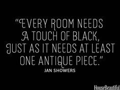 """Every room needs a touch of black, just as it needs at least one antique piece."" - Jan Showers, House Beautiful"