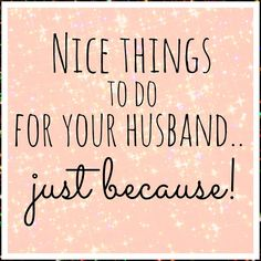 Nice things to do for your husband, good idea to build off of. Nice reminder cuz after 2 kids sometimes its hard to remember to take time for each other. Just Because, Things To Do, Husband, Nice, Things To Make