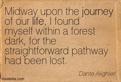 Midway upon the journey of our life, I found myself within a forest dark, for the straightforward pathway had been lost. Dante Alighieri