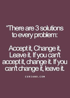 There are 3 solutions to every problem: