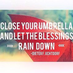"""""""Close your umbrella and let the blessings rain down."""" Dieter F. Uchtdorf"""