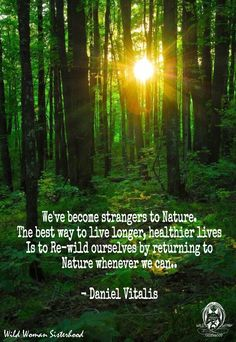 We've become strangers to Nature. The best way to live longer, healthier lives is to re-wild ourselves by returning to Nature whenever we can.. -Daniel Vitalis WILD WOMAN SISTERHOOD