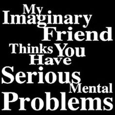 My Imaginary Friend Thinks You Have Serious Mental Problems
