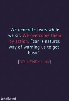 """""""We generate fears while we sit. We overcome them by action. Fear is natures way of warning us to get busy."""" - Dr. Henry Link   http://www.harvekeronline.com/lifemakeoversystem/"""