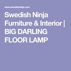 Swedish Ninja Furniture & Interior | BIG DARLING FLOOR LAMP