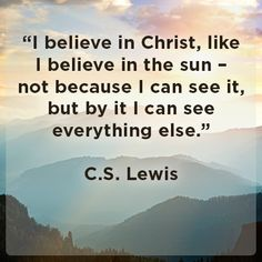 "CS Lewis quote - ""I believe in Christ, like I believe in the sun - not because I can see it, but because by it I can see everything else."""