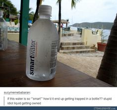 Funny tumblr post << It's smart because if it weren't in a bottle, it would spill on the ground and evaporate in the sun