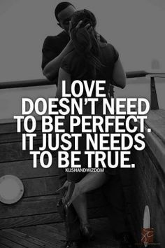 Love doesnt need to be perfect. It just needs to be true..