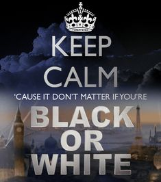 Keep calm 'cause it don't matter if you're black or white