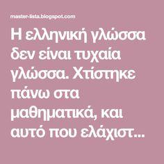 Η ελληνική γλώσσα δεν είναι τυχαία γλώσσα. Χτίστηκε πάνω στα μαθηματικά, και αυτό που ελάχιστοι ακόμα ξέρουν είναι ότι κάθε λέξη στην ελληνι... Greek History, True Words, Kids And Parenting, Grammar, Teaching, Blog, Mental Health, Greece, Greece Country