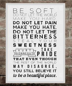 A2 kurt vonnegut quotes - Be soft. Do not let the world make you hard, do not let pain make you hate. Do not let the bitterness steal your sweetness. Take pride that even though the rest of the world  may disagree. You still believe it to be a beautiful place.