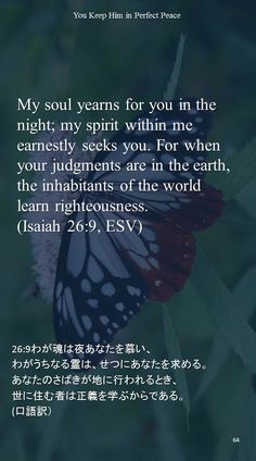 My soul yearns for you in the night; my spirit within me earnestly seeks you. For when your judgments are in the earth,the inhabitants of the world learn righteousness.(Isaiah 26:9, ESV)26:9わが魂は夜あなたを慕い、 わがうちなる霊は、せつにあなたを求める。 あなたのさばきが地に行われるとき、 世に住む者は正義を学ぶからである。 (口語訳)