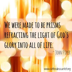 We were made to be prisms refracting the light of God's glory into all of life. ~ John Piper