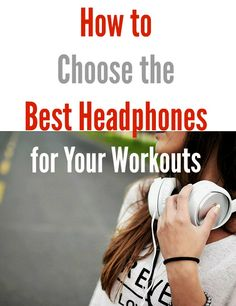 How to Choose the Best Headphones for Your Workouts